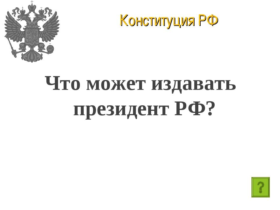 Конституция РФ Что может издавать президент РФ?