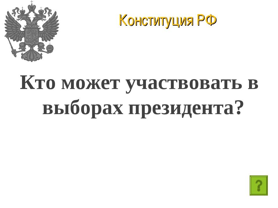 Конституция РФ Кто может участвовать в выборах президента?