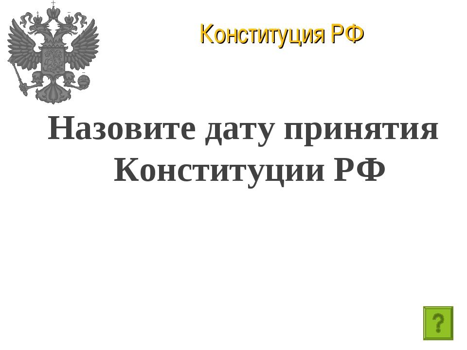 Конституция РФ Назовите дату принятия Конституции РФ
