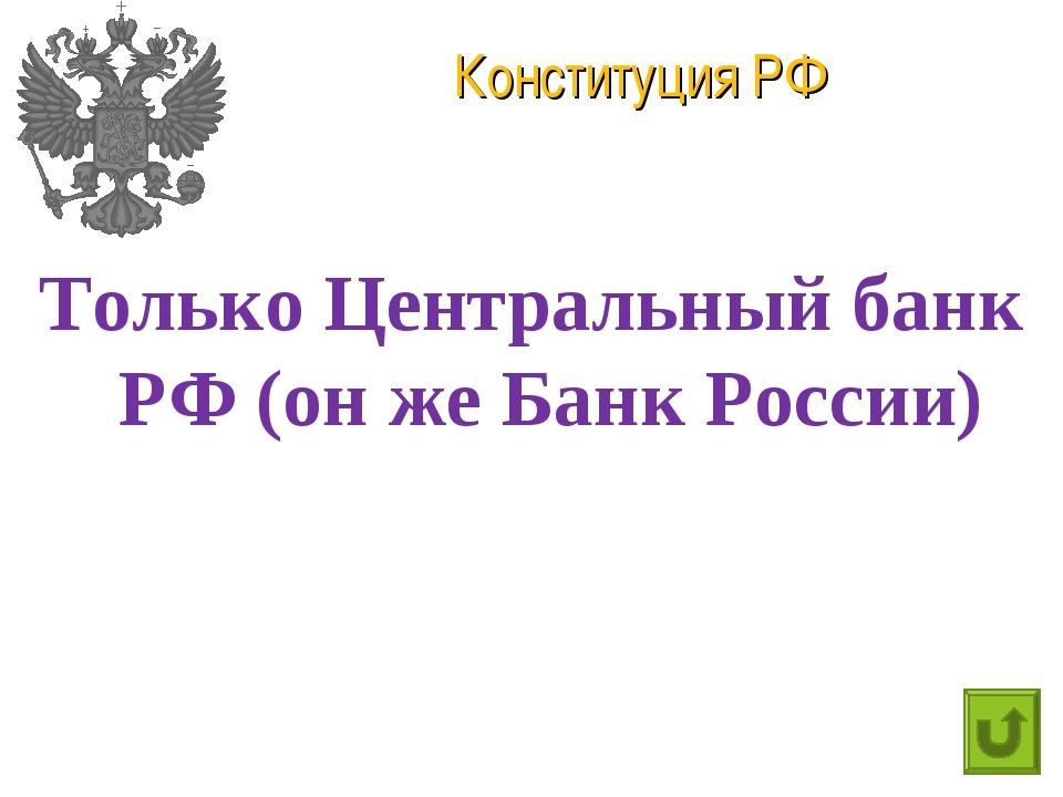 Конституция РФ Только Центральный банк РФ (он же Банк России)