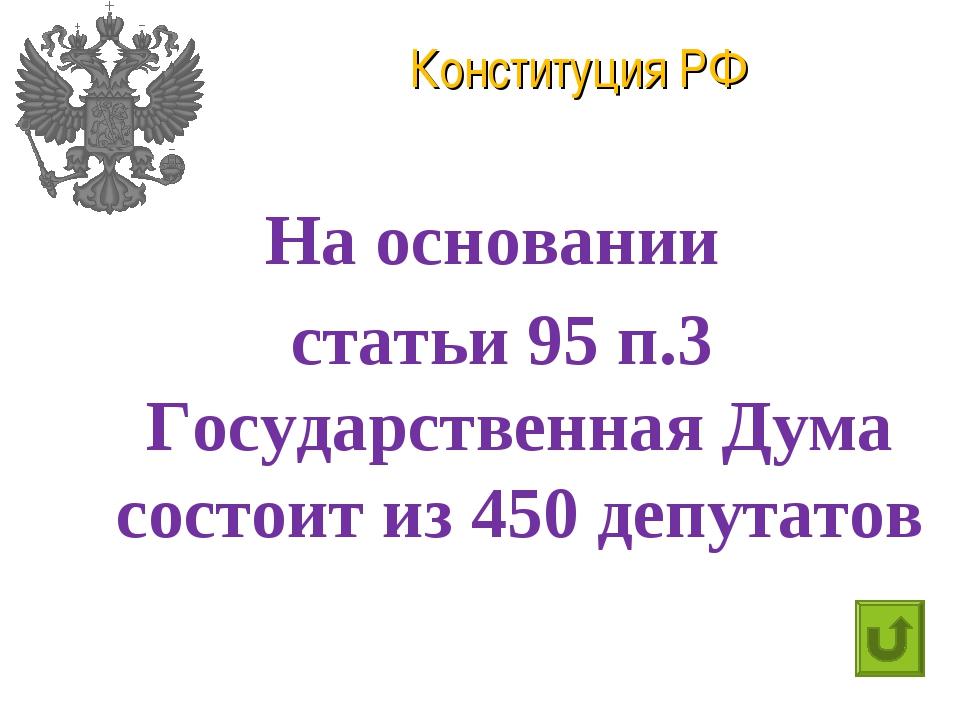 Конституция РФ На основании статьи 95 п.3 Государственная Дума состоит из 450...