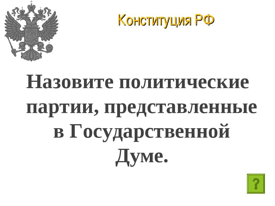 Конституция РФ Назовите политические партии, представленные в Государственной...