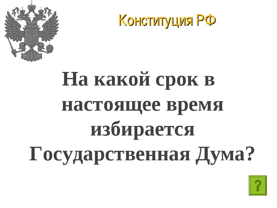 Конституция РФ На какой срок в настоящее время избирается Государственная Дума?