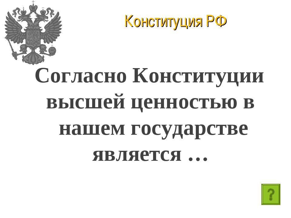 Конституция РФ Согласно Конституции высшей ценностью в нашем государстве явля...