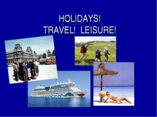 HOLIDAYS! TRAVEL! LEISURE!
