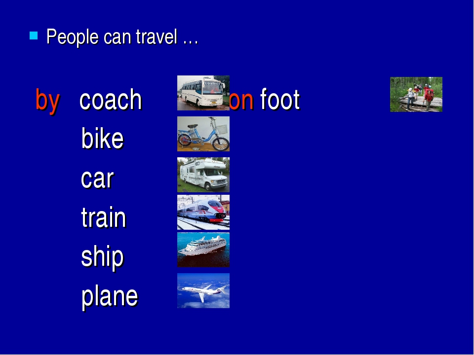 People can travel … by coach on foot bike car train ship plane
