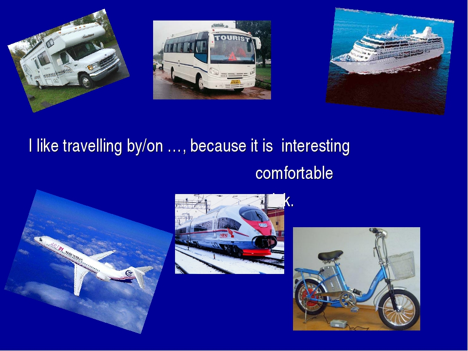I like travelling by/on …, because it is interesting comfortable quick.