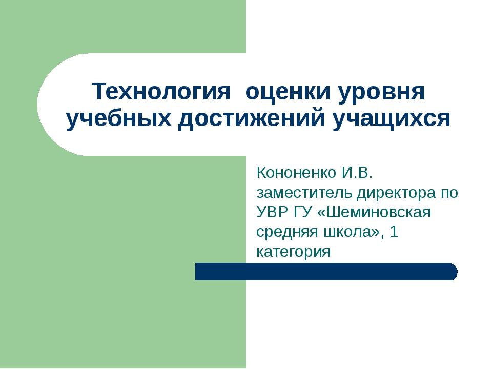 Технология оценки уровня учебных достижений учащихся Кононенко И.В. заместите...