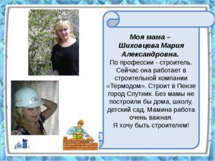 Моя мама – Шиховцева Мария Александровна. По профессии - строитель. Сейчас о
