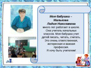 Моя бабушка – Малькова Лидия Николаевна много лет работает в школе. Она учит