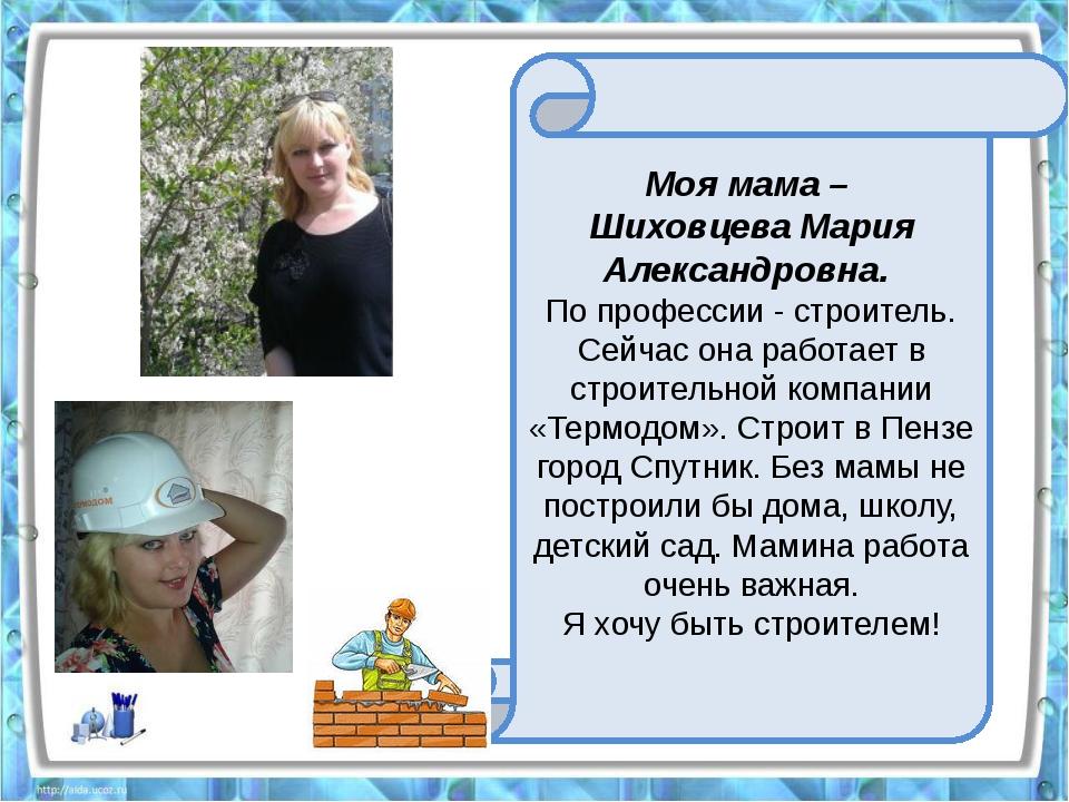 Моя мама – Шиховцева Мария Александровна. По профессии - строитель. Сейчас о...