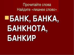 Прочитайте слова Найдите «лишнее слово» БАНК, БАНКА, БАНКНОТА, БАНКИР