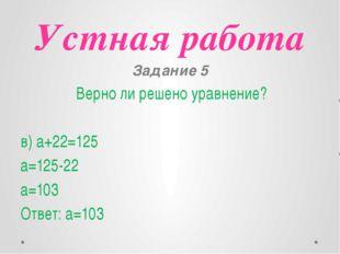 Устная работа Задание 5 Верно ли решено уравнение? в) a+22=125 a=125-22 a=103
