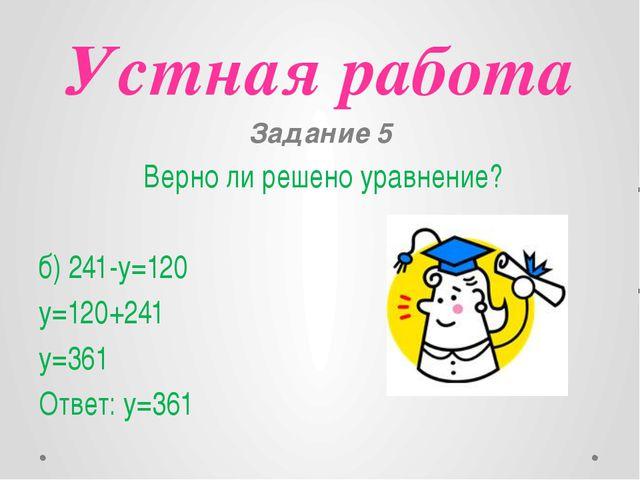 Устная работа Задание 5 Верно ли решено уравнение? б) 241-y=120 y=120+241 y=3...