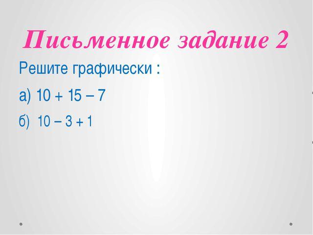 Письменное задание 2 Решите графически : а) 10 + 15 – 7 б) 10 – 3 + 1