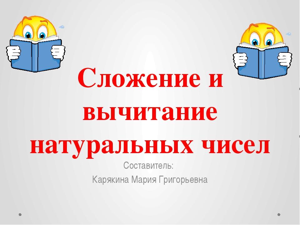 Сложение и вычитание натуральных чисел Составитель: Карякина Мария Григорьевна
