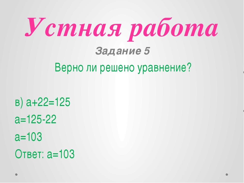 Устная работа Задание 5 Верно ли решено уравнение? в) a+22=125 a=125-22 a=103...