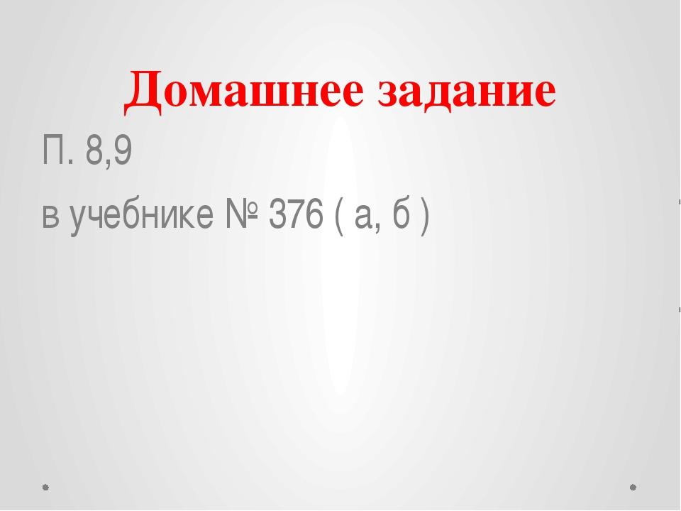 Домашнее задание П. 8,9 в учебнике № 376 ( а, б )