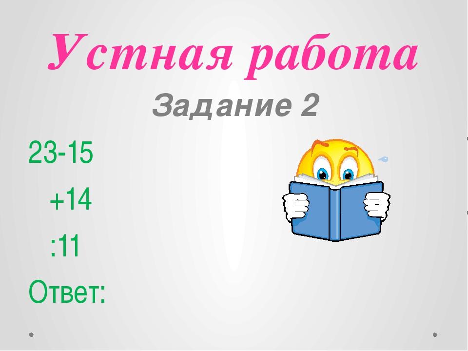 Устная работа Задание 2 23-15 +14 :11 Ответ: