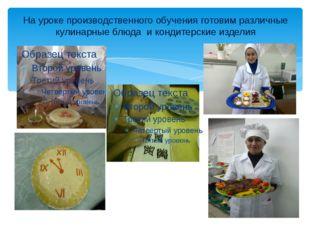 На уроке производственного обучения готовим различные кулинарные блюда и конд