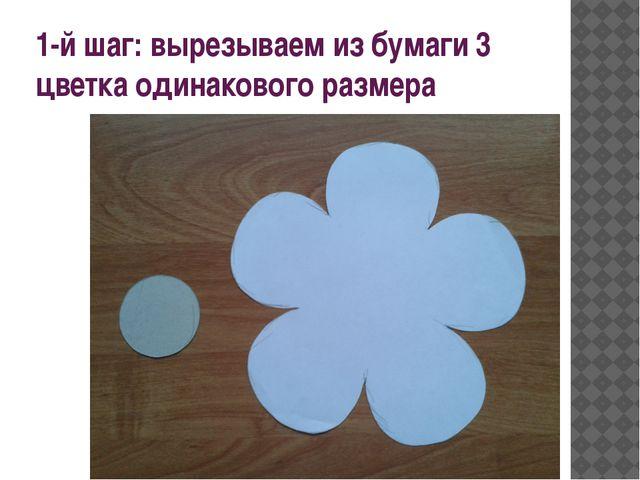 1-й шаг: вырезываем из бумаги 3 цветка одинакового размера