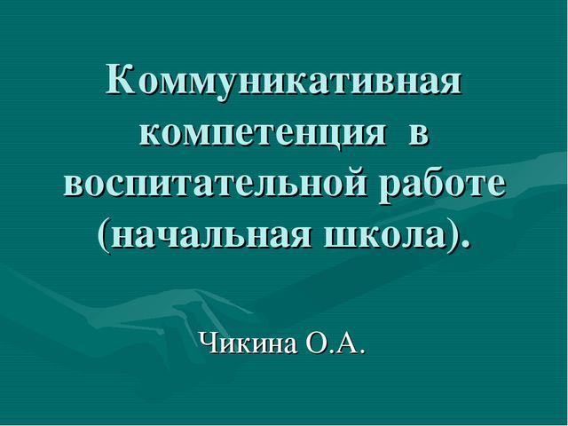 Коммуникативная компетенция в воспитательной работе (начальная школа). Чикина...