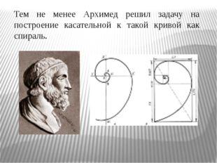 Тем не менее Архимед решил задачу на построение касательной к такой кривой ка