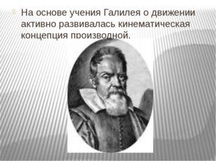 На основе учения Галилея о движении активно развивалась кинематическая концеп