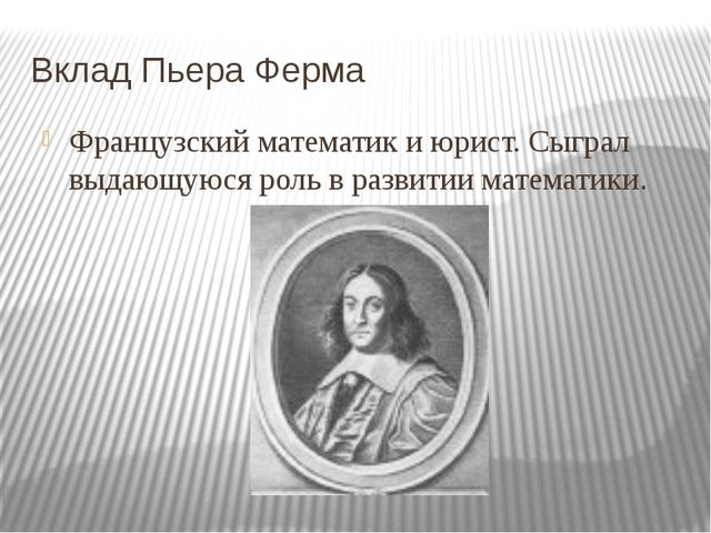 Вклад Пьера Ферма Французский математик и юрист. Сыграл выдающуюся роль в раз...