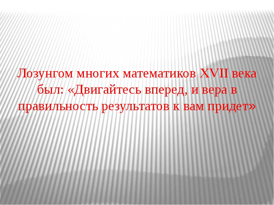 Лозунгом многих математиков XVII века был: «Двигайтесь вперед, и вера в прави...