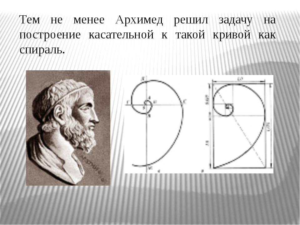 Тем не менее Архимед решил задачу на построение касательной к такой кривой ка...