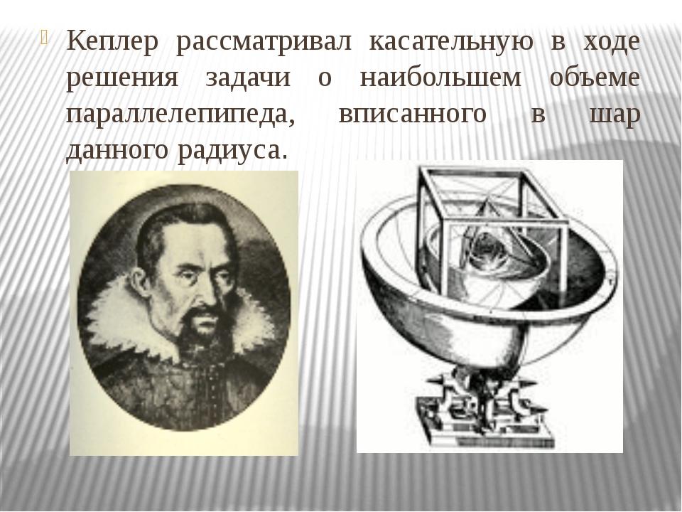 Кеплер рассматривал касательную в ходе решения задачи о наибольшем объеме пар...