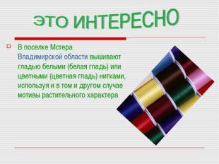 В поселке Мстера Владимирской области вышивают гладью белыми (белая гладь) ил
