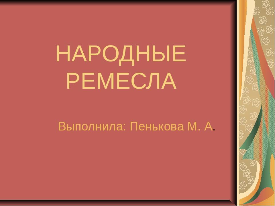 НАРОДНЫЕ РЕМЕСЛА Выполнила: Пенькова М. А.