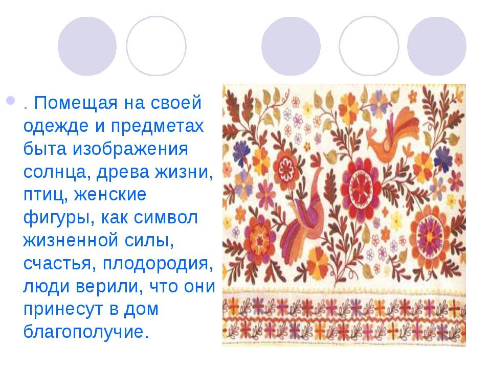 . Помещая на своей одежде и предметах быта изображения солнца, древа жизни, п...