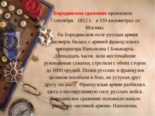 Бородинское сражение произошло 7 сентября 1812 г. в 110 километрах от Москвы.