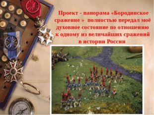 Проект - панорама «Бородинское сражение » полностью передал моё духовное сос