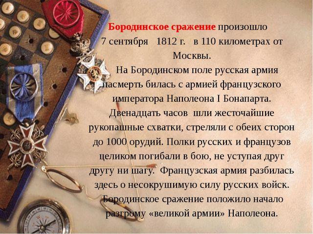 Бородинское сражение произошло 7 сентября 1812 г. в 110 километрах от Москвы....