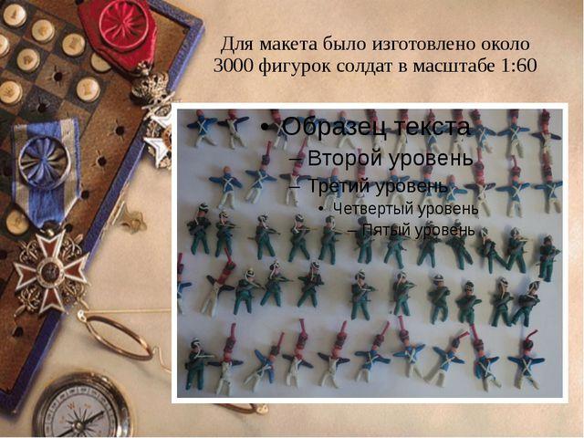 Для макета было изготовлено около 3000 фигурок солдат в масштабе 1:60