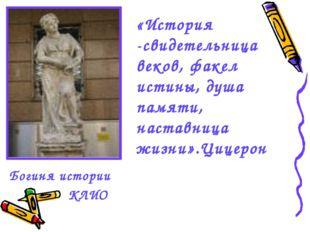 Богиня истории «История -свидетельница веков, факел истины, душа памяти, наст