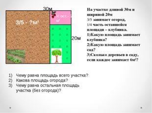 На участке длиной 30м и шириной 20м 3/5 занимает огород, 1/4 часть оставшейся