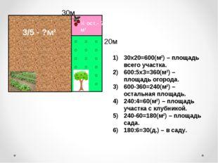 30х20=600(м²) – площадь всего участка. 600:5х3=360(м²) – площадь огорода. 600