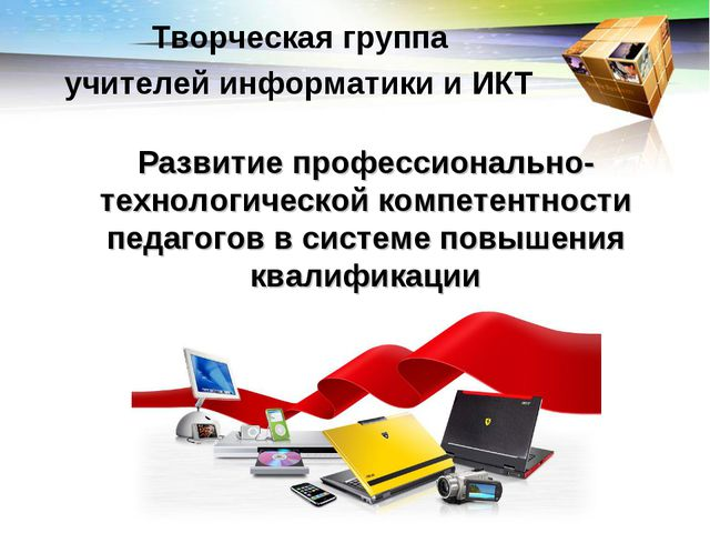 Творческая группа учителей информатики и ИКТ Развитие профессионально-технол...
