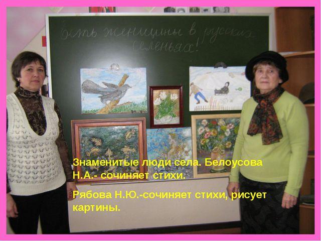 Знаменитые люди села. Белоусова Н.А.- сочиняет стихи. Рябова Н.Ю.-сочиняет ст...