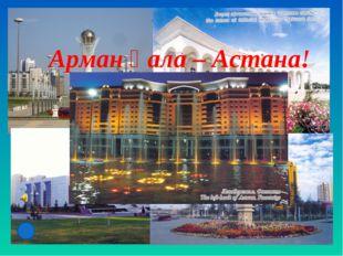 Арман қала – Астана!