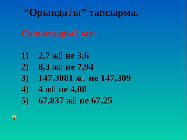"""""""Орындағы"""" тапсырма. Салыстырыңыз: 1) 2,7 және 3,6 2) 8,3 және 7,94 3) 147,30..."""