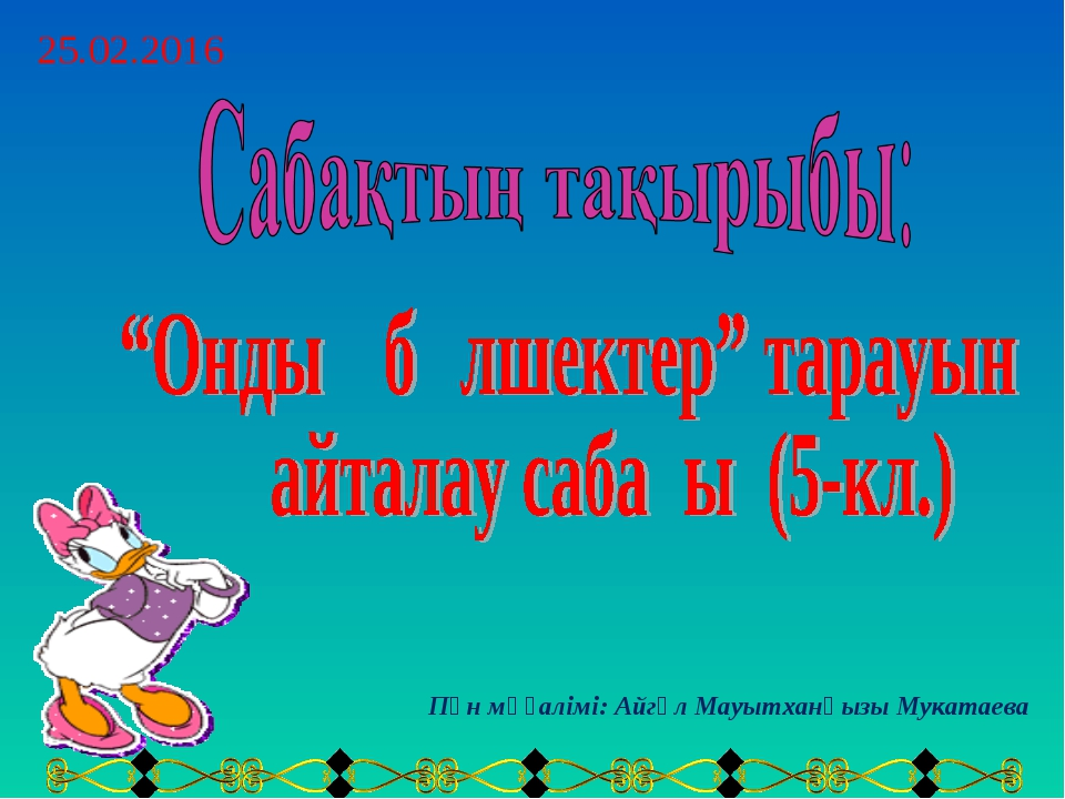 Пән мұғалімі: Айгүл Мауытханқызы Мукатаева 25.02.2016