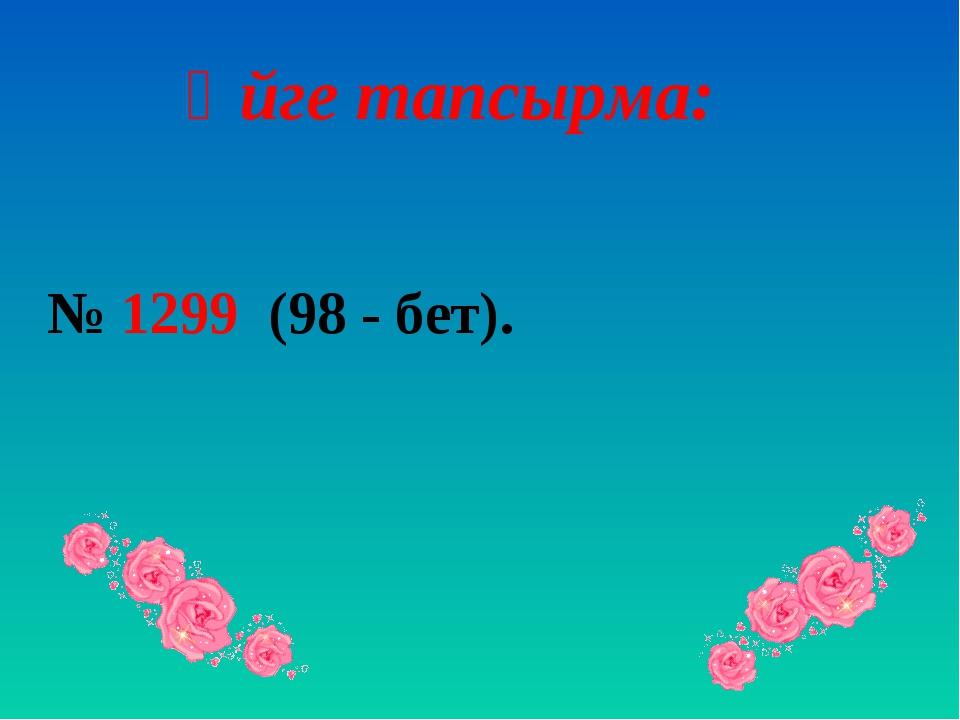 Үйге тапсырма: № 1299 (98 - бет).