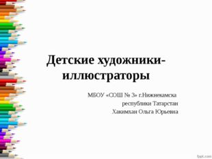 Детские художники-иллюстраторы МБОУ «СОШ № 3» г.Нижнекамска республики Татарс