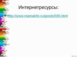 Интернетресурсы: http://www.mamainfo.ru/goods/595.html